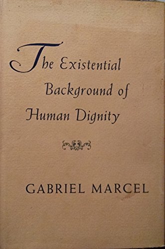 The Existential Background of Human Dignity (Wm.James: Marcel, Gabriel