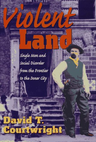 Violent Land: Single Men and Social Disorder from the Frontier to the Inner City.