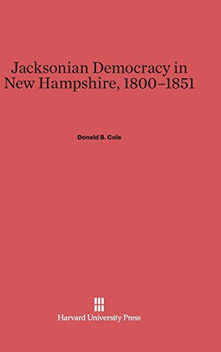 Jacksonian Democracy in New Hampshire, 1800-1851: Donald B. Cole