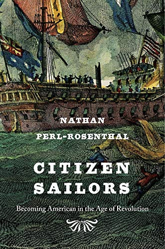Citizen Sailors: Becoming American in the Age of Revolution: Perl-Rosenthal, Nathan