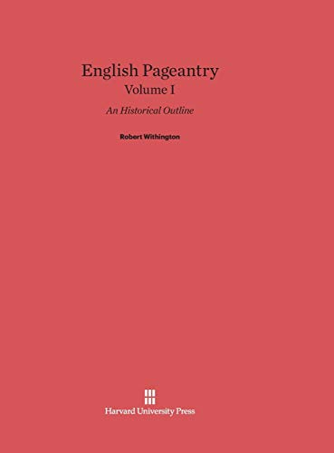 English Pageantry: An Historical Outline, Volume I: Withington, Robert