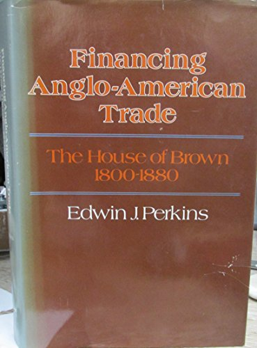 Financing Anglo-American Trade: The House of Brown, 1800-1880 (Harvard Studies in Business History) (0674301455) by Perkins, Edwin J.