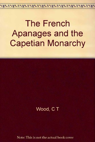 The French Apanages and the Capetian Monarchy, 1224-1328 (Harvard Historical Monographs): Charles T...
