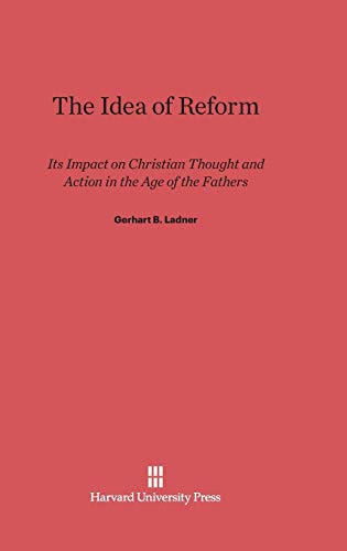 Idea of Reform: its Impact on Christian Thought and Action in the Age of the Fathers: Ladner, ...