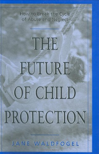 9780674338111: The Future of Child Protection: How to Break the Cycle of Abuse and Neglect