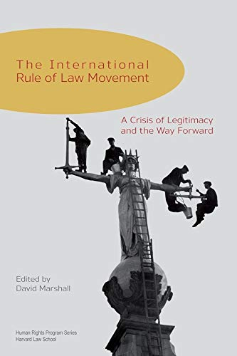 9780674365704: The International Rule of Law Movement: A Crisis of Legitimacy and the Way Forward (Human Rights Program Series)