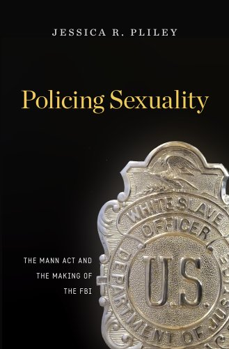 Policing Sexuality: The Mann Act and the Making of the FBI: Jessica R. Pliley