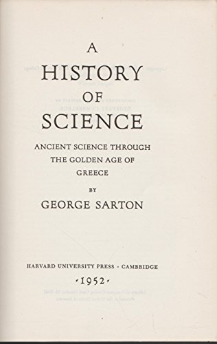 A History of Science: Ancient Science through the Golden Age of Greece: George Sarton