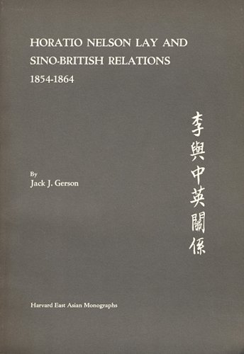 Horatio Nelson Lay and Sino-British Relations 1854-64.: Jack J. Gerson