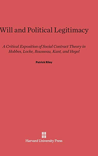 9780674435490: Will and Political Legitimacy: A Critical Exposition of Social Contract Theory in Hobbes, Locke, Rousseau, Kant, and Hegel