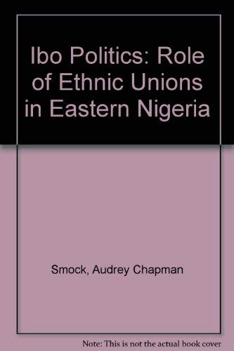 Ibo Politics: The Role of Ethnic Unions in Eastern Nigeria: Audrey C. Smock