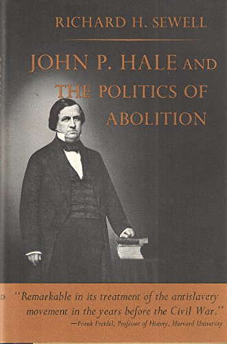 John P. Hale and the Politics of Abolition: Sewell, Richard H.