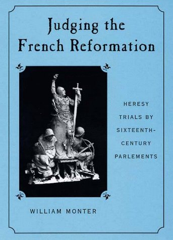 Judging the French Reformation: Heresy Trials by Sixteenth-Century Parlements: Monter, William