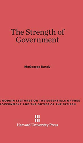 9780674493100: The Strength of Government (Godkin Lectures on the Essentials of Free Government and the)