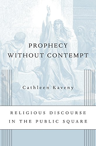 Prophecy Without Contempt: Religious Discourse in the Public Square: Cathleen Kaveny