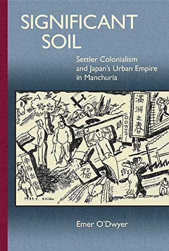 9780674504332: Significant Soil: Settler Colonialism and Japan's Urban Empire in Manchuria (Harvard East Asian Monographs)