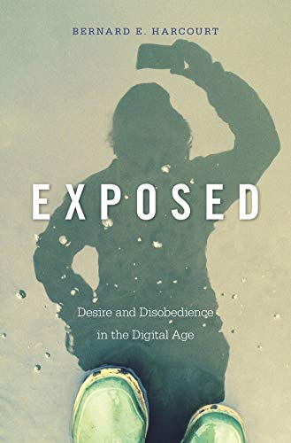 Exposed: Desire and Disobedience in the Digital Age: Harcourt, Bernard E.