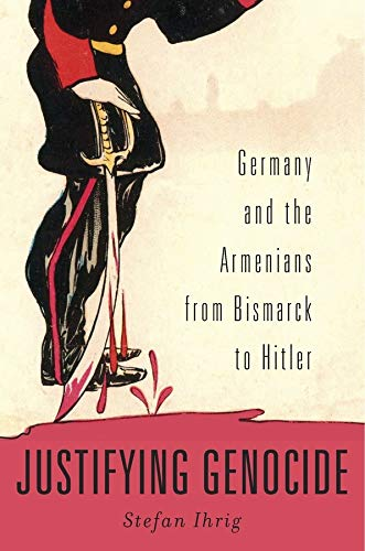 9780674504790: Justifying Genocide: Germany and the Armenians from Bismarck to Hitler