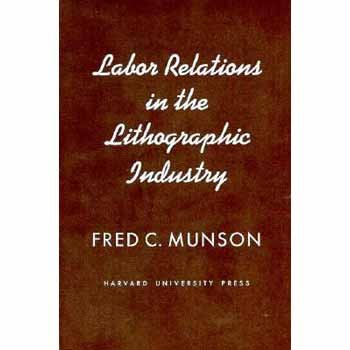 Labor Relations in the Lithographic Industry (Wertheim Publications in Industrial Relations): ...