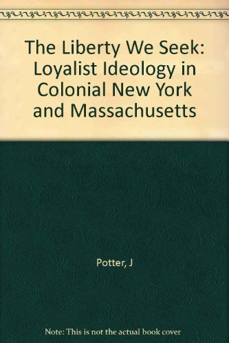 9780674530263: The Liberty We Seek: Loyalist Ideology in Colonial New York and Massachusetts