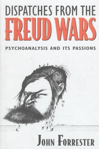 Dispatches from the Freud Wars: Psychoanalysis and Its Passions: John Forrester