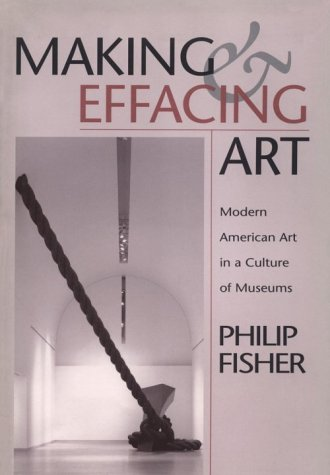 Making & Effacing Art: Modern American Art in a Culture of Museums.: Philip Fisher