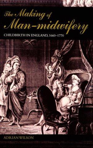 The Making of Man-Midwifery: Childbirth in England, 1660-1770: Adrian Wilson