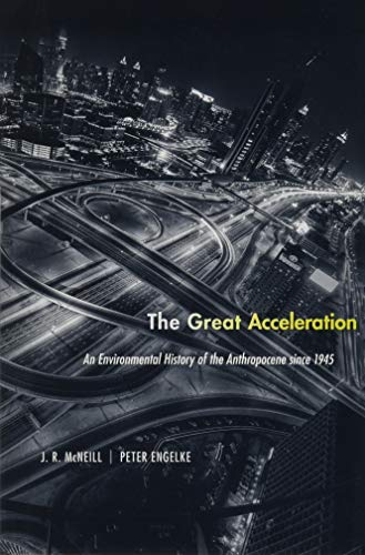 The Great Acceleration: An Environmental History of the Anthropocene since 1945: McNeill, J. R., ...