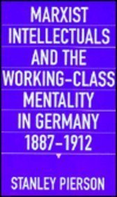 Marxist Intellectuals and the Working-Class Mentality in Germany, 1887-1912: Pierson, Stanley