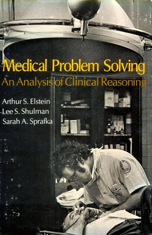 Medical Problem Solving: An Analysis of Clinical Reasoning: Elstein, Arthur S.; Shulman, Lee S.; ...