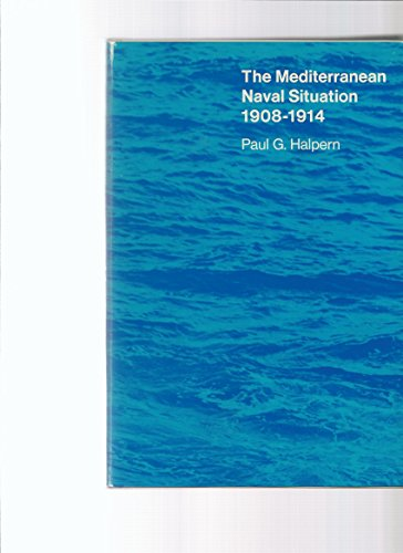 The Mediterranean Naval Situation, 1908-1914 (Harvard Historical Studies): Halpern, Paul G.