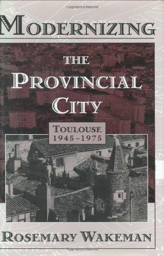 Modernizing the Provincial City: Toulouse 1945-1975: Rosemary Wakeman
