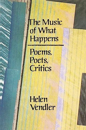 The Music of What Happens: Poems, Poets, Critics: Helen Vendler