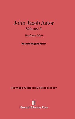 John Jacob Astor: Business Man, Volume I: Kenneth Wiggins Porter