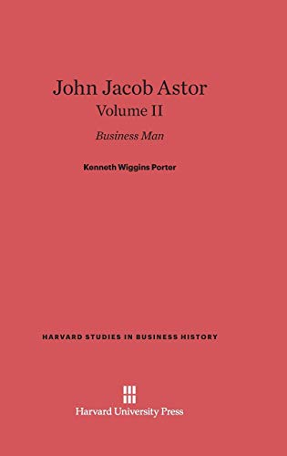 John Jacob Astor: Business Man, Volume II: Porter, Kenneth Wiggins