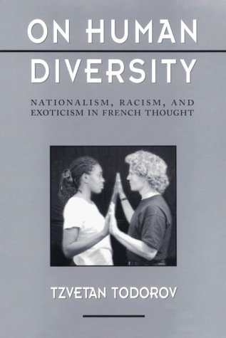 On Human Diversity: Nationalism, Racism, and Exoticism in French Thought: Todorov, Tzvetan