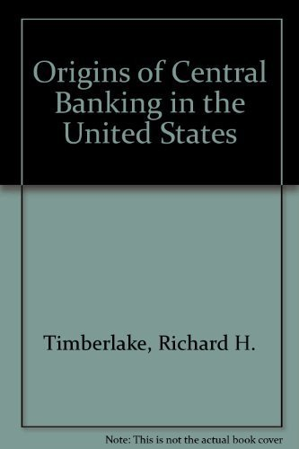 The Origins of Central Banking in the United States: Timberlake Jr, Richard H.