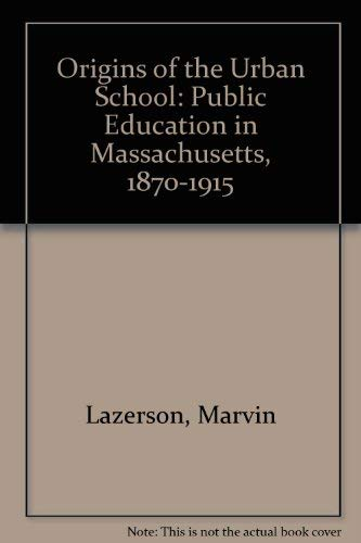 ORIGINS OF THE URBAN SCHOOL. Public Education In Massachusetts, 1870 - 1915.: Lazerson, Marvin.