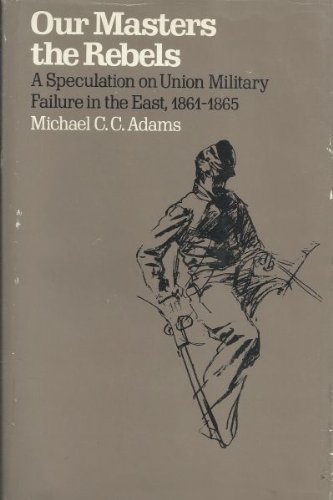 OUR MASTERS THE REBELS: a Speculation on Union Military Failure in the East 1861-1865