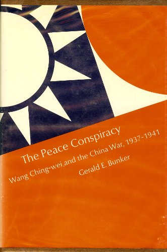 The Peace Conspiracy: Wang Ching-wei and the China War, 1937-1941: Bunker, Gerald E.