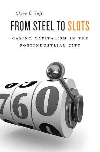 From Steel to Slots: Casino Capitalism in the Postindustrial City: Taft, Chloe E.