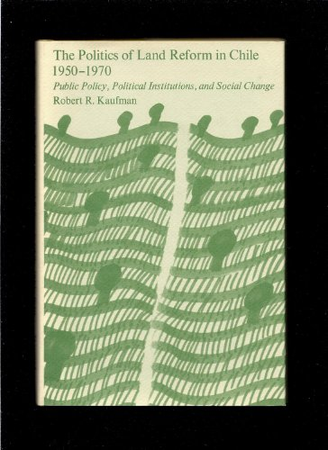 The Politics of Land Reform in Chile, 1950-1970: Public Policy, Political Institutions, and Social ...