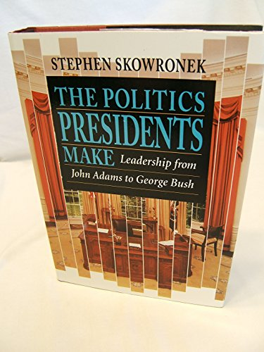 The Politics Presidents Make: Leadership from John Adams to George Bush