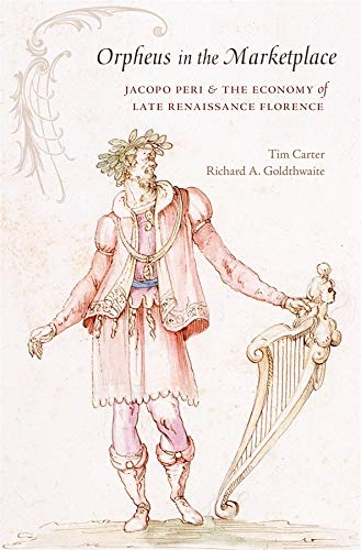 Orpheus in the Marketplace: Jacopo Peri and the Economy of Late Renaissance Florence (I Tatti Studies in Italian Renaissance History) (067472464X) by Carter, Tim; Goldthwaite, Richard A.