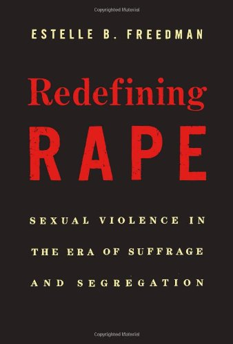 Redefining Rape: Sexual Violence in the Era of Suffrage and Segregation: Estelle B. Freedman
