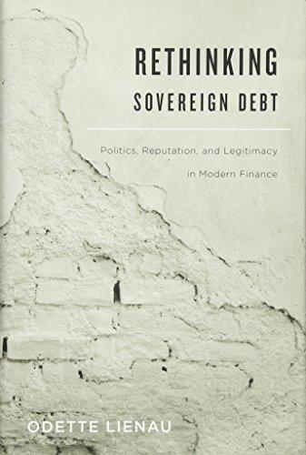 Rethinking Sovereign Debt: Politics, Reputation, and Legitimacy in Modern Finance: Lienau, Odette