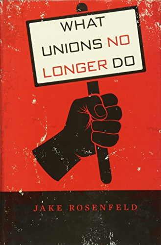 What Unions No Longer Do: Jake Rosenfeld