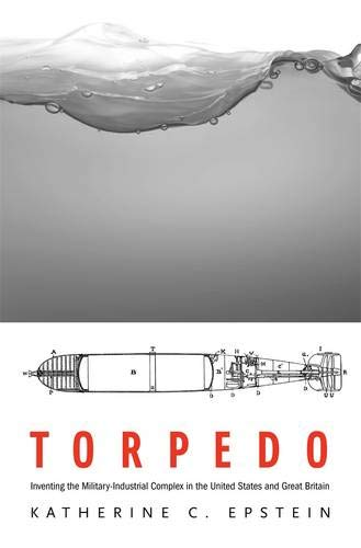 9780674725263: Torpedo: Inventing the Military-Industrial Complex in the United States and Great Britain