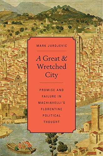 A Great and Wretched City: Promise and Failure in Machiavelli s Florentine Political Thought (...