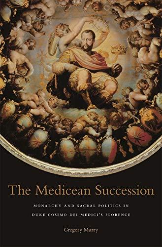 The Medicean Succession: Monarchy and Sacral Politics in Duke Cosimo dei Medici's Florence (I ...